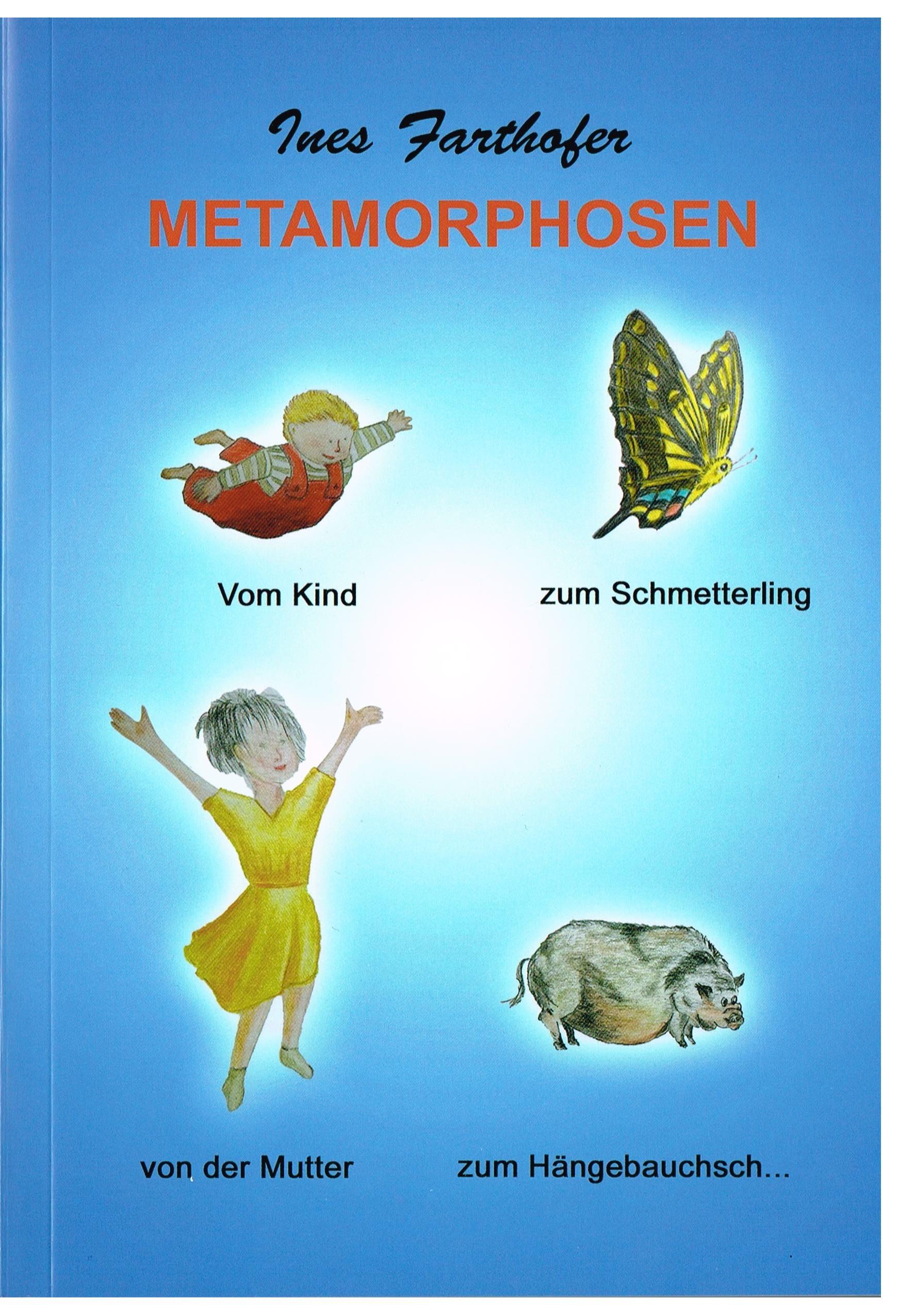 Metamorphosen - Ein sehr humorvolles Buch über Entwicklung und Veränderung, Aktion und Reaktion von Ines Farthofer